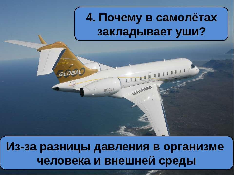4. Почему в самолётах закладывает уши? Из-за разницы давления в организме чел...