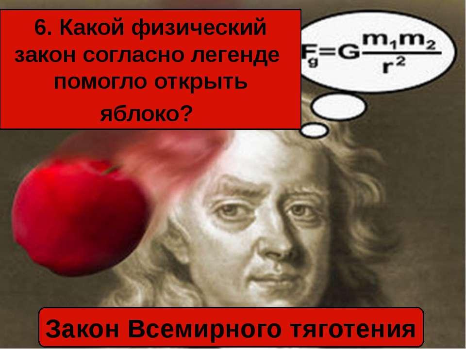 6. Какой физический закон согласно легенде помогло открыть яблоко? Закон Всем...