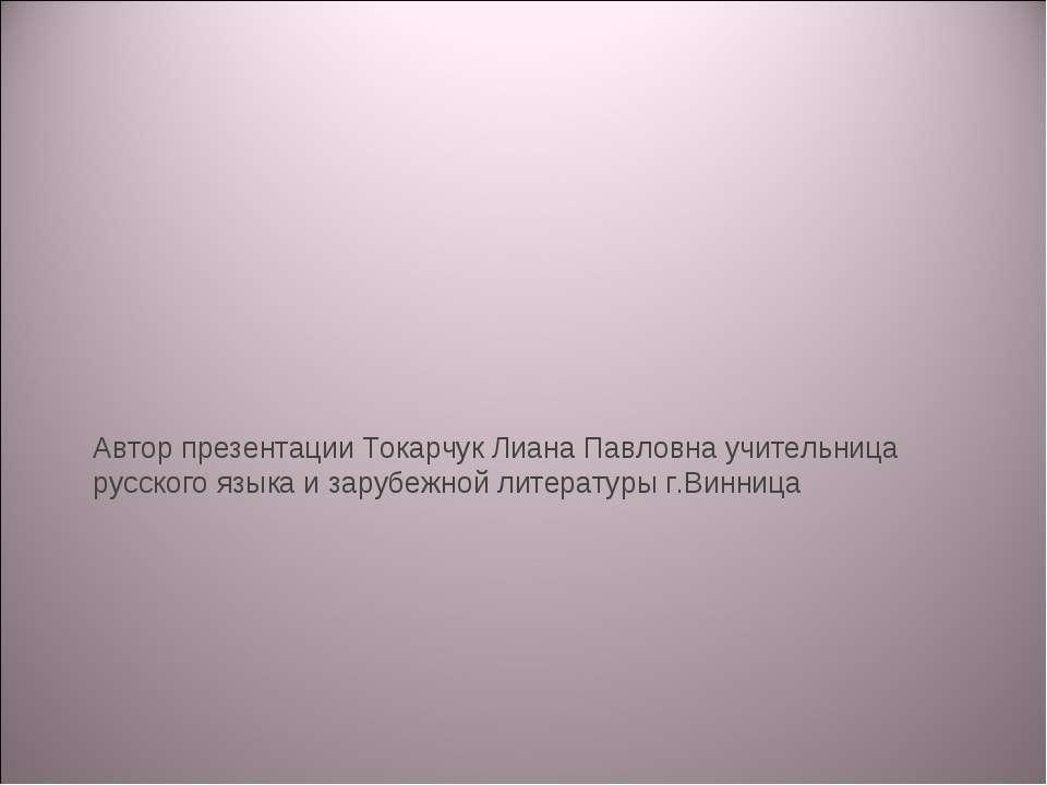 Автор презентации Токарчук Лиана Павловна учительница русского языка и зарубе...