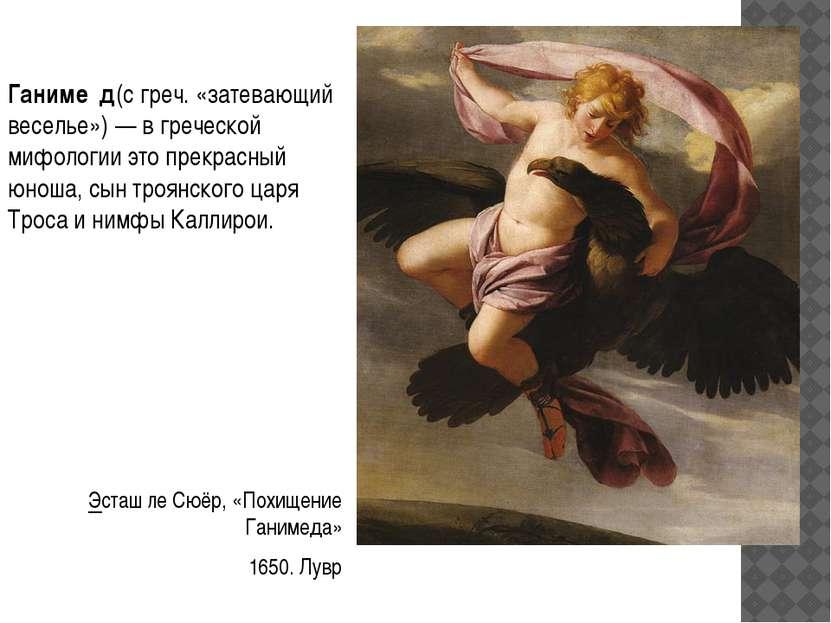 Ганиме д(с греч. «затевающий веселье»)— вгреческой мифологии это прекрасный...