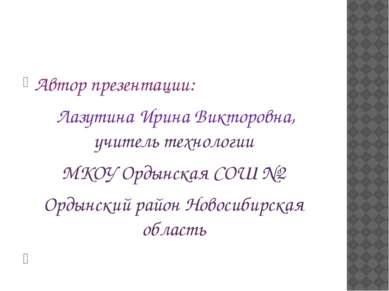Автор презентации: Лазутина Ирина Викторовна, учитель технологии МКОУ Ордынск...