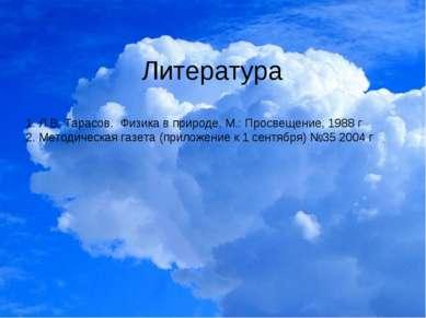 Литература 1. Л.В. Тарасов. Физика в природе. М.: Просвещение, 1988 г 2. Мето...