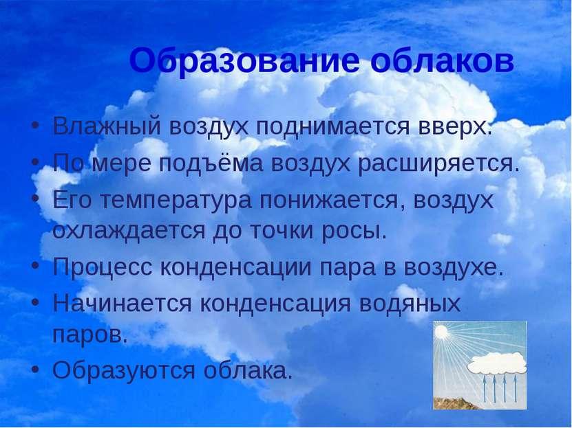 Образование облаков Влажный воздух поднимается вверх. По мере подъёма воздух ...