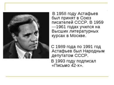 В 1958 году Астафьев был принят в Союз писателей СССР. В 1959—1961 годах учил...