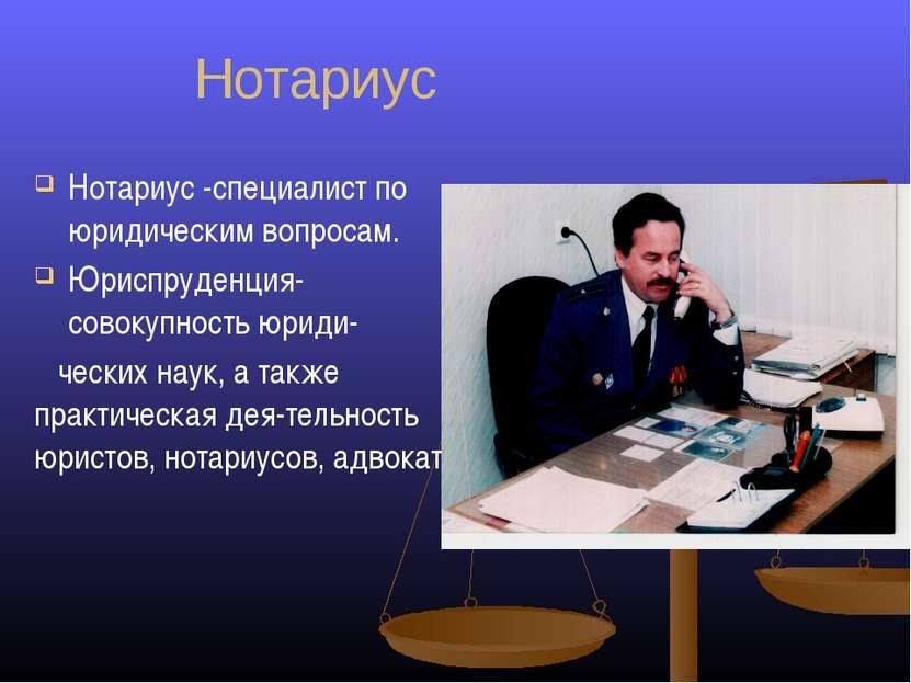 Нотариус Нотариус -специалист по юридическим вопросам. Юриспруденция-совокупн...