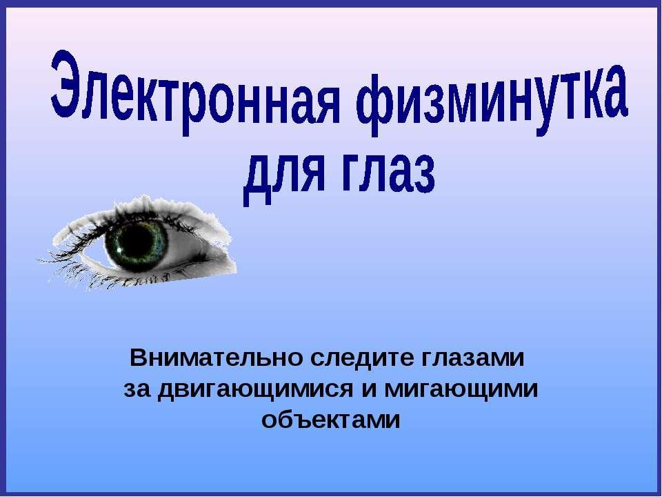 Внимательно следите глазами за двигающимися и мигающими объектами