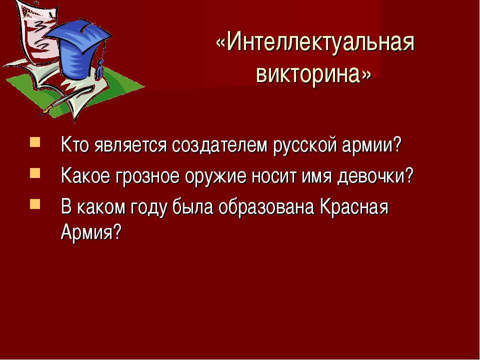 «Интеллектуальная викторина» Кто является создателем русской армии? Какое гро...