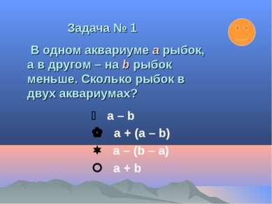 а – b a + (a – b) a – (b – а) а + b Задача № 1 В одном аквариуме a рыбок, а в...