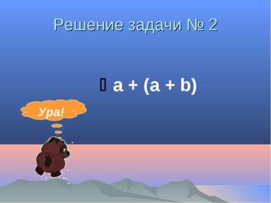 Решение задачи № 2 а + (а + b) Ура!