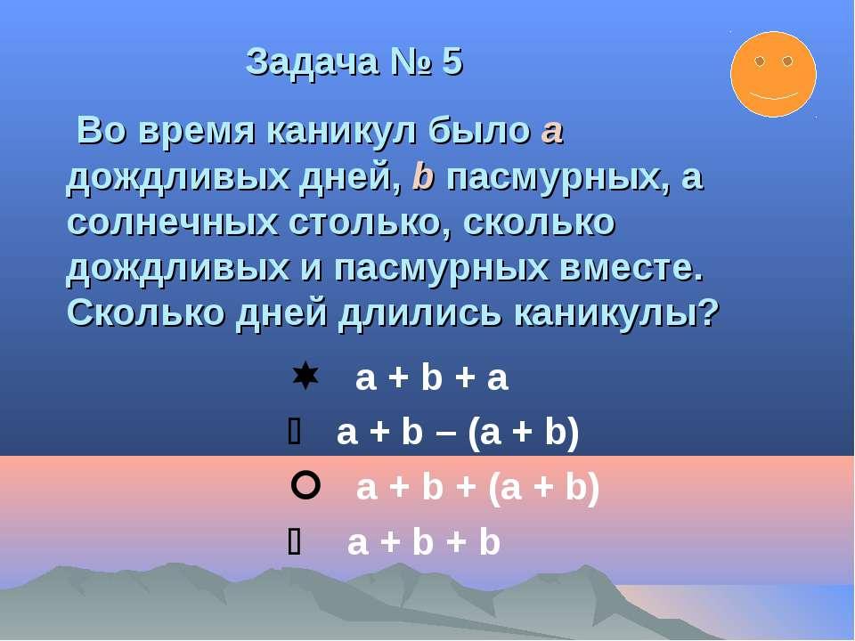 а + b + а а + b – (а + b) а + b + (а + b) а + b + b Задача № 5 Во время каник...