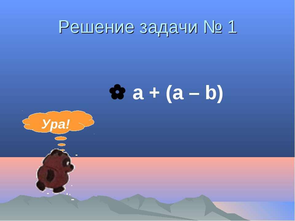 Решение задачи № 1 a + (a – b) Ура!