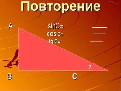 Повторение А sinC= COS C= tg C= В С ?