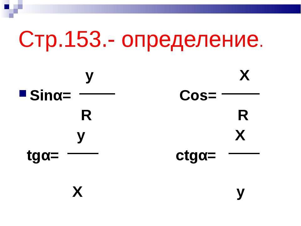 Стр.153.- определение. y X Sinα= Cos= R R y X tgα= ctgα= X y