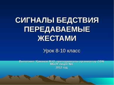 СИГНАЛЫ БЕДСТВИЯ ПЕРЕДАВАЕМЫЕ ЖЕСТАМИ Урок 8-10 класс Выполнил: Урманов М.Ю. ...