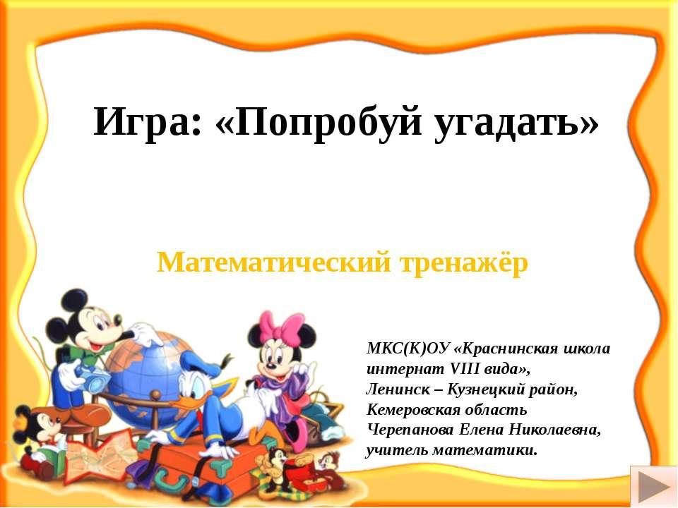 Игра: «Попробуй угадать» Математический тренажёр МКС(К)ОУ «Краснинская школа ...