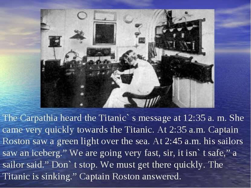 The Carpathia heard the Titanic` s message at 12:35 a. m. She came very quick...