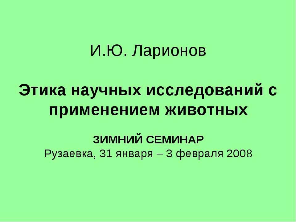 И.Ю. Ларионов Этика научных исследований с применением животных ЗИМНИЙ СЕМИНА...