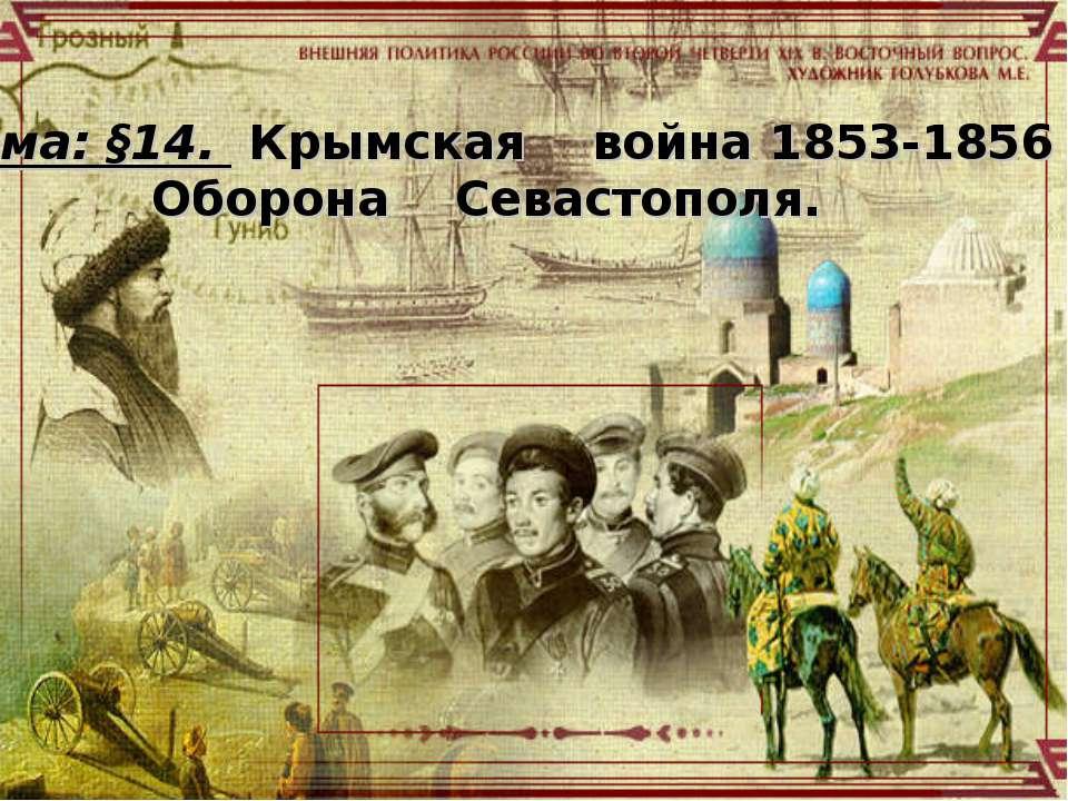 Тема: §14. Крымская война 1853-1856 гг. Оборона Севастополя.