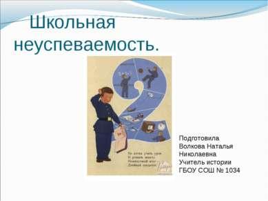 Школьная неуспеваемость. Подготовила Волкова Наталья Николаевна Учитель истор...