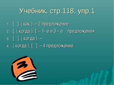 Учебник, стр.118, упр.1 1. [ ], ( как ). – 2 предложение 2. [, ( когда ), ]. ...