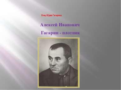 Отец Юрия Гагарина Алексей Иванович Гагарин - плотник