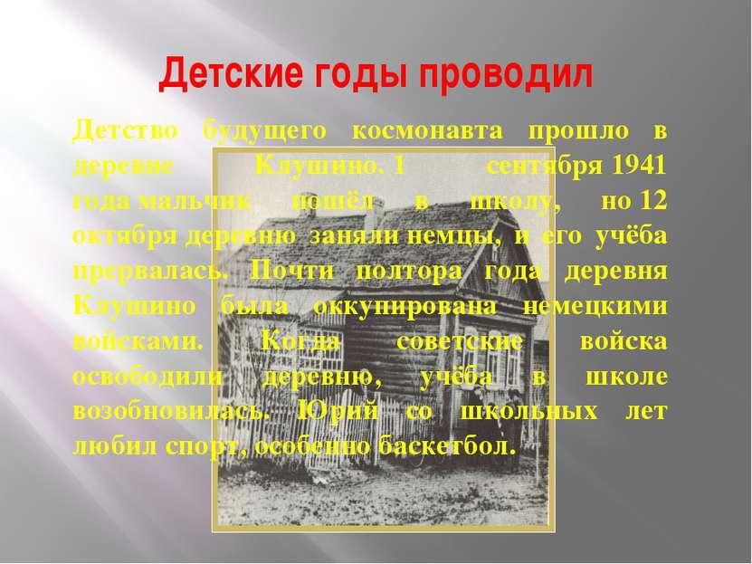 Детские годы проводил Детство будущего космонавта прошло в деревне Клушино.1...