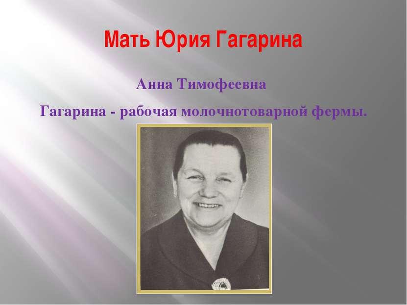Мать Юрия Гагарина Анна Тимофеевна Гагарина - рабочая молочнотоварной фермы.
