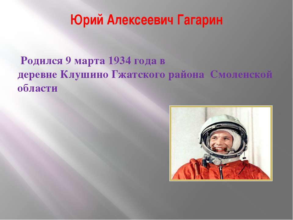 Юрий Алексеевич Гагарин Родился 9 марта 1934 года в деревнеКлушиноГжатского...