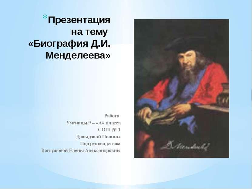 Презентация на тему «Биография Д.И. Менделеева» Работа Ученицы 9 – «А» класса...