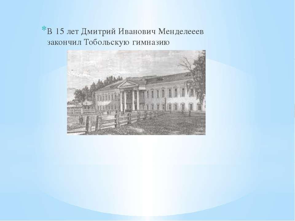 В 15 лет Дмитрий Иванович Менделееев закончил Тобольскую гимназию