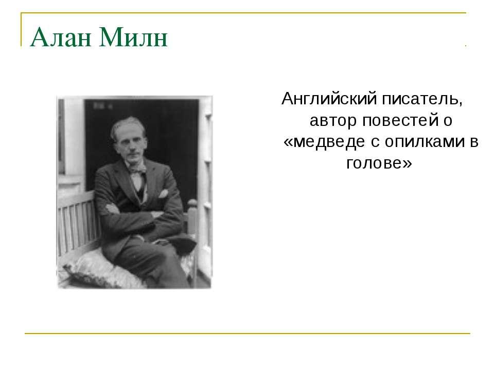 Алан Милн Английский писатель, автор повестей о «медведе с опилками в голове»