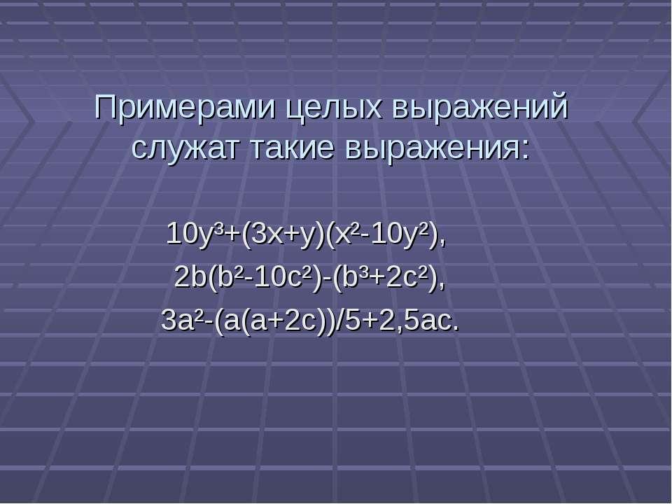 Примерами целых выражений служат такие выражения: 10y³+(3x+y)(x²-10y²), 2b(b²...
