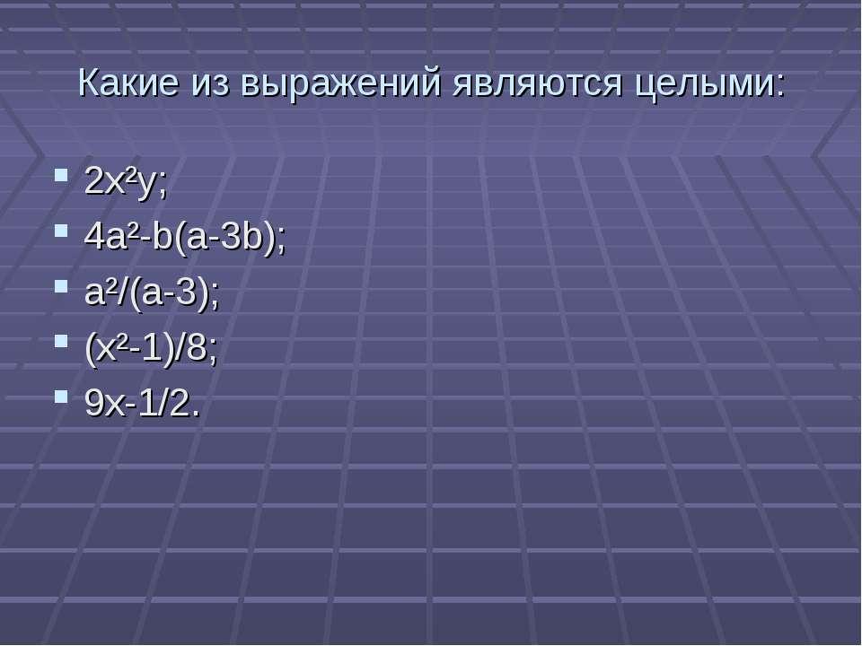 Какие из выражений являются целыми: 2x²y; 4a²-b(a-3b); a²/(a-3); (x²-1)/8; 9x...