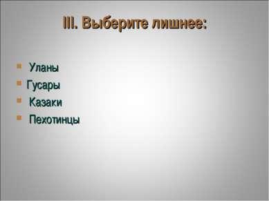 III. Выберите лишнее: Уланы Гусары Казаки Пехотинцы...