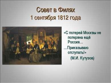 Совет в Филях 1 сентября 1812 года «С потерей Москвы не потеряна ещё Россия… ...