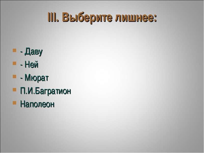 III. Выберите лишнее: - Даву - Ней - Мюрат П.И.Багратион Наполеон
