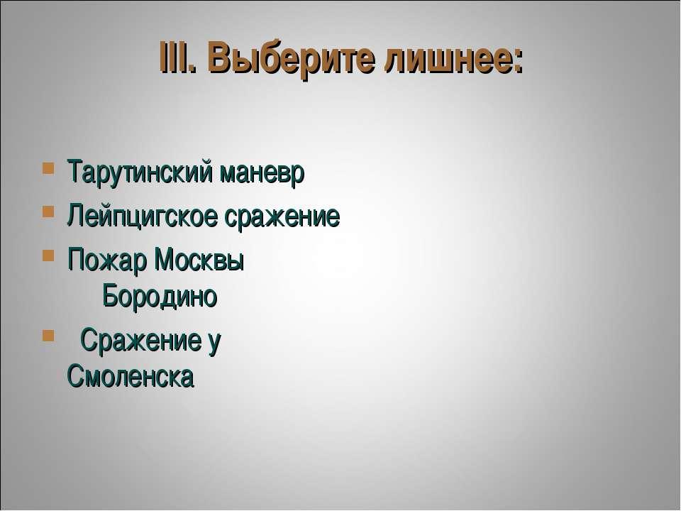 III. Выберите лишнее: Тарутинский маневр Лейпцигское сражение Пожар Москвы...