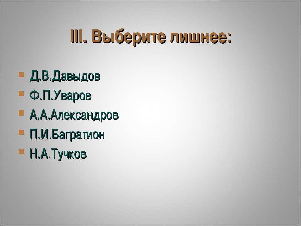 III. Выберите лишнее: Д.В.Давыдов Ф.П.Уваров А.А.Александров П.И.Багратион Н....