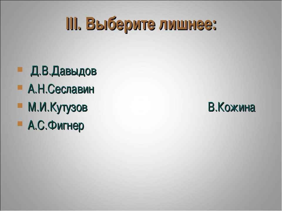 III. Выберите лишнее: Д.В.Давыдов А.Н.Сеславин М.И.Кутузов...