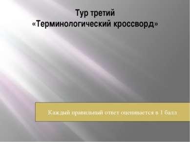Тур третий «Терминологический кроссворд» Каждый правильный ответ оценивается ...