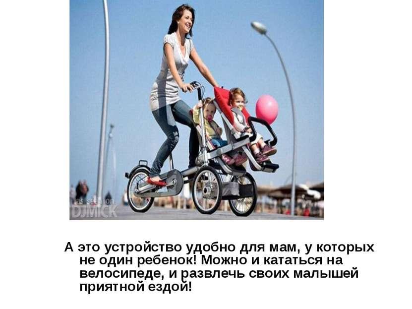 А это устройство удобно для мам, у которых не один ребенок! Можно и кататься ...