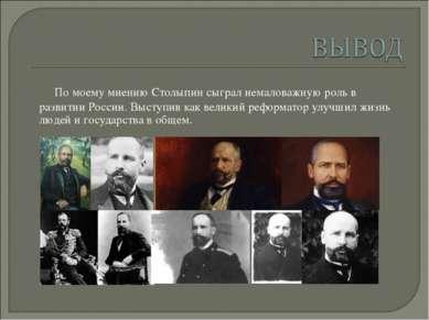 По моему мнению Столыпин сыграл немаловажную роль в развитии России. Выступив...