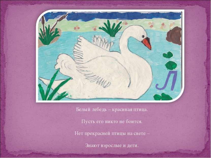 Белый лебедь – красивая птица. Пусть его никто не боится. Нет прекрасней птиц...