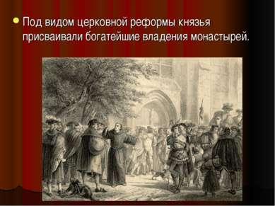 Под видом церковной реформы князья присваивали богатейшие владения монастырей.