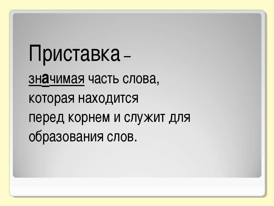 Приставка – значимая часть слова, которая находится перед корнем и служит для...
