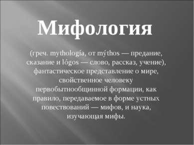 Мифология (греч. mythología, от mýthos — предание, сказание и lógos — слово, ...