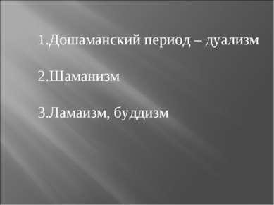 1.Дошаманский период – дуализм 2.Шаманизм 3.Ламаизм, буддизм