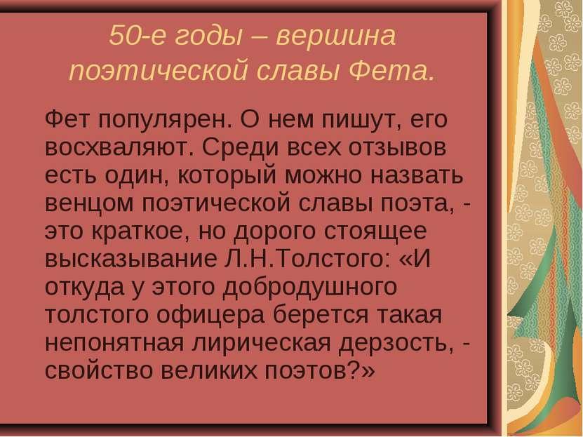 50-е годы – вершина поэтической славы Фета. Фет популярен. О нем пишут, его в...