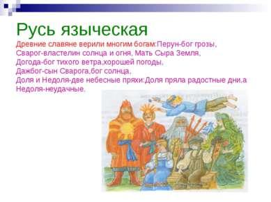 Русь языческая Древние славяне верили многим богам:Перун-бог грозы, Сварог-вл...