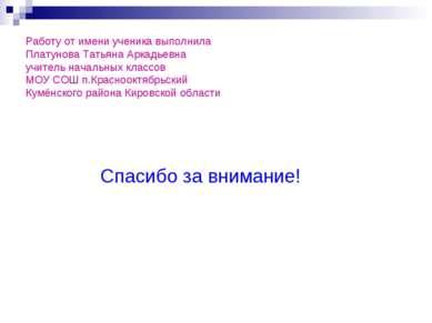 Работу от имени ученика выполнила Платунова Татьяна Аркадьевна учитель началь...